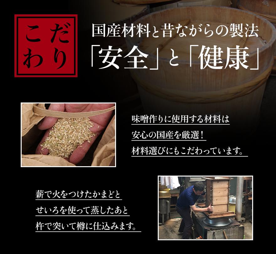 こだわり 国産材料と昔ながらの製法 「安全」と「健康」 味噌作りに使用する材料は安心の国産を厳選!材料選びにもこだわっています。 薪で火をつけたかまどとせいろを使って蒸したあと杵で突いて樽に仕込みます。