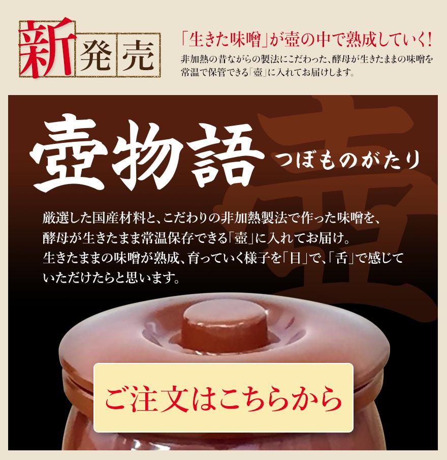新発売 「生きた味噌」が壺の中で熟成していく! 非加熱の昔ながらの製法にこだわった、酵母が生きたままの味噌を常温で保管できる「壺」に入れてお届けします。 「壺物語(つぼものがたり) 厳選した国産材料と、こだわりの非加熱製法で作った味噌を、酵母が壺の中で熟成していく生きたままの常温保存できる「壺」に入れてお届け。生きたままの味噌が熟成、育っていく様子を「目」で、「舌」で感じていただけたらと思います。 ご注文はこちらから」